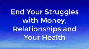 End Your Struggles with Money, Relationships and Your Health
