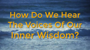 How Do We Hear The Voices Of Our Inner Wisdom