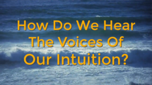 How Do We Hear The Voices Of Our Intuition