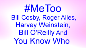 #MeToo Bill Cosby, Roger Ailes, Harvey Weinstein, Bill O'Reilly And You Know Who
