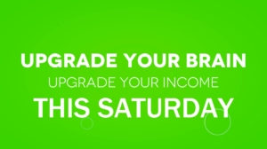 Upgrade Your Brain.  Upgrade Your INCOME.  This Saturday