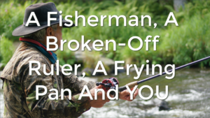A Fisherman, A Broken-Off Ruler, A Frying Pan And YOU