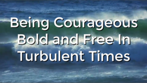 Being Courageous Bold and Free In Turbulent Times