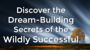 Discover the Dream-Building Secrets of the Wildly Successful!