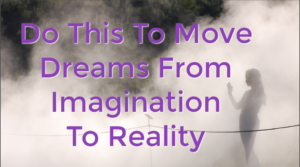 Do This To Move Dreams From Imagination To Reality