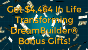 Get $4,464 In Life Transforming DreamBuilder Bonus Gifts!