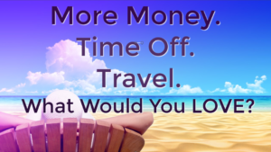 More Money? Time Off? Travel? What Would You LOVE?