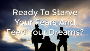 Ready To Starve Your Fears And Feed Your Dreams?