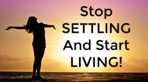 Stop SETTLING And Start LIVING!