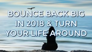 Bounce Back Big in 2018 & Turn Your Life Around Fast